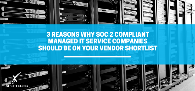 3 Reasons Why SOC 2 Compliant Managed IT Service Companies Should Be on Your Vendor Shortlist