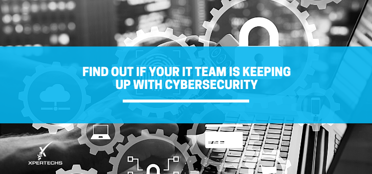 Find Out if Your IT Team is Keeping Up with Cybersecurity