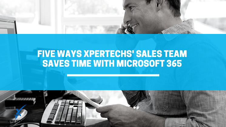 Five Ways XPERTECHS' Sales Team Saves Time with Microsoft 365