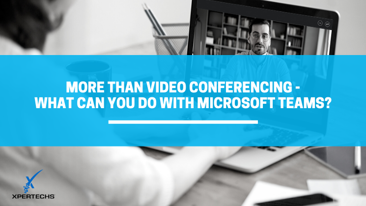 More Than Video Conferencing – What Can You Do with Microsoft Teams?