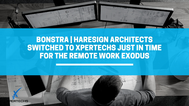 Bonstra | Haresign ARCHITECTS Switched to XPERTECHS Just in Time for the Remote Work Exodus