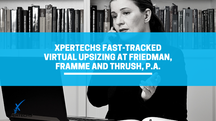 XPERTECHS Fast-Tracked Virtual Upsizing at Friedman, Framme and Thrush, P.A.