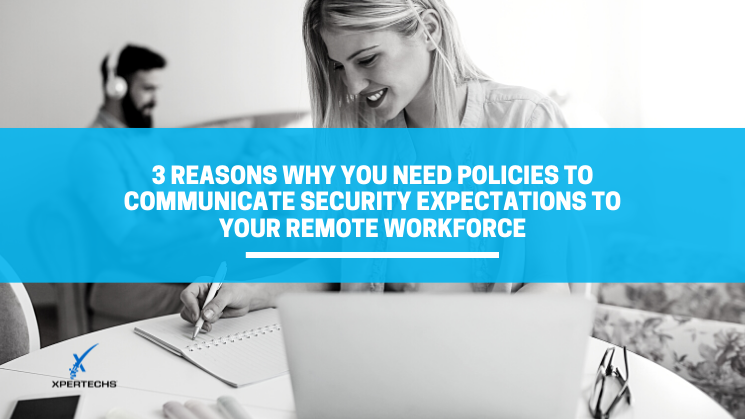 3 Reasons Why You Need Policies to Communicate Security Expectations to Your Remote Workforce