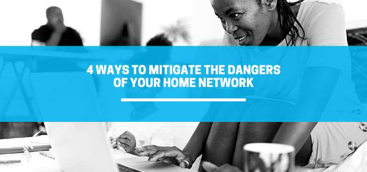 4 Ways to Mitigate the Dangers of Your Home Network