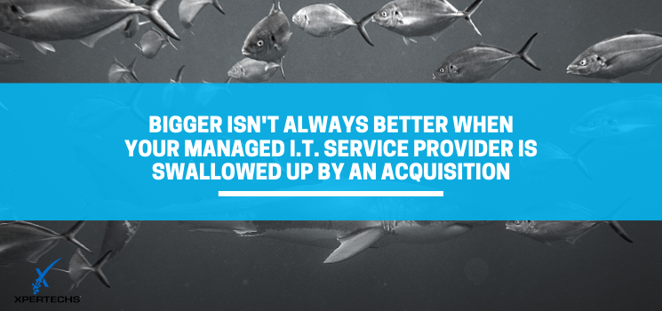 Bigger Isn't Always Better When Your Managed IT Service Provider is Swallowed Up by An Acquisition