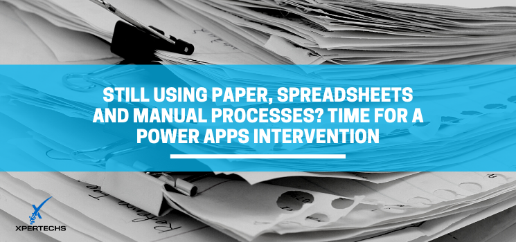Still Using Paper, Spreadsheets and Manual Processes? Time for a Power Apps Intervention