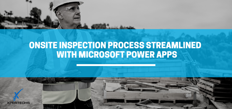 Microsoft Power Apps Use Case: Onsite Inspection Process Streamlined