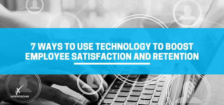 7 Ways to Use Technology to Boost Employee Satisfaction and Retention
