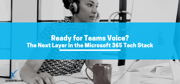 Ready for Teams Voice? The Next Layer in the Microsoft 365 Tech Stack